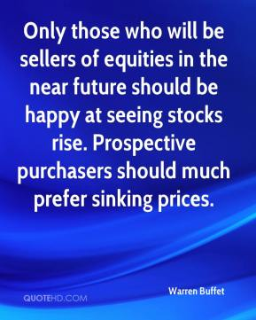 Warren Buffet  - Only those who will be sellers of equities in the near future should be happy at seeing stocks rise. Prospective purchasers should much prefer sinking prices.