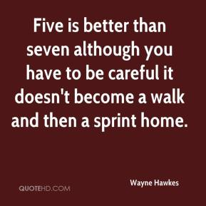 Wayne Hawkes  - Five is better than seven although you have to be careful it doesn't become a walk and then a sprint home.