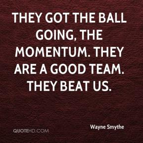 Wayne Smythe  - They got the ball going, the momentum. They are a good team. They beat us.