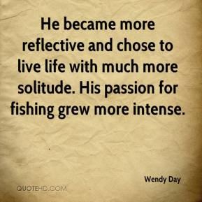 He became more reflective and chose to live life with much more solitude. His passion for fishing grew more intense.