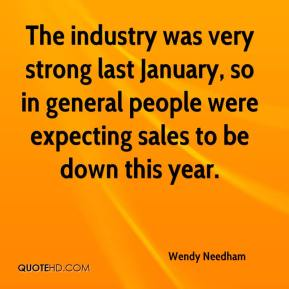 Wendy Needham  - The industry was very strong last January, so in general people were expecting sales to be down this year.