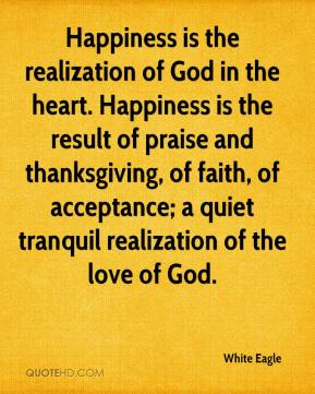Happiness is the realization of God in the heart. Happiness is the result of praise and thanksgiving, of faith, of acceptance; a quiet tranquil realization of the love of God.