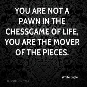 You are not a pawn in the chessgame of life, you are the mover of the pieces.
