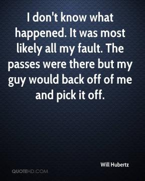 Will Hubertz  - I don't know what happened. It was most likely all my fault. The passes were there but my guy would back off of me and pick it off.