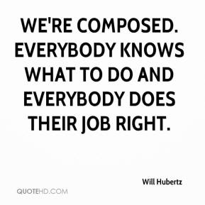 Will Hubertz  - We're composed. Everybody knows what to do and everybody does their job right.