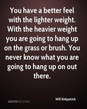 Will Kirkpatrick  - You have a better feel with the lighter weight. With the heavier weight you are going to hang up on the grass or brush. You never know what you are going to hang up on out there.