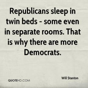 Will Stanton  - Republicans sleep in twin beds - some even in separate rooms. That is why there are more Democrats.