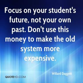 Willard Daggett  - Focus on your student's future, not your own past. Don't use this money to make the old system more expensive.