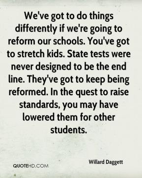 Willard Daggett  - We've got to do things differently if we're going to reform our schools. You've got to stretch kids. State tests were never designed to be the end line. They've got to keep being reformed. In the quest to raise standards, you may have lowered them for other students.