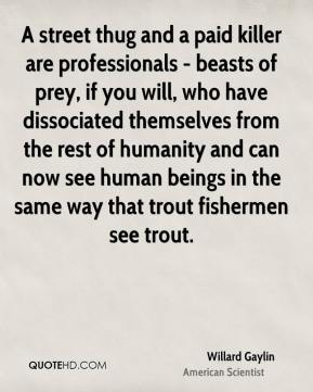 Willard Gaylin - A street thug and a paid killer are professionals - beasts of prey, if you will, who have dissociated themselves from the rest of humanity and can now see human beings in the same way that trout fishermen see trout.