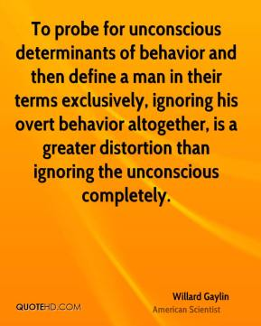 Willard Gaylin - To probe for unconscious determinants of behavior and then define a man in their terms exclusively, ignoring his overt behavior altogether, is a greater distortion than ignoring the unconscious completely.