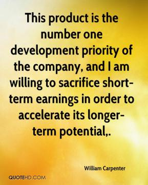 This product is the number one development priority of the company, and I am willing to sacrifice short-term earnings in order to accelerate its longer-term potential.
