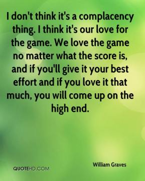 I don't think it's a complacency thing. I think it's our love for the game. We love the game no matter what the score is, and if you'll give it your best effort and if you love it that much, you will come up on the high end.