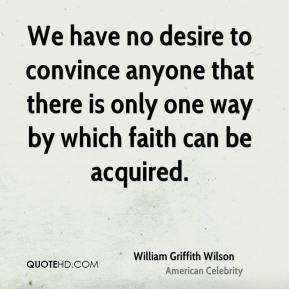 William Griffith Wilson - We have no desire to convince anyone that there is only one way by which faith can be acquired.