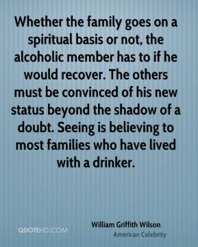 William Griffith Wilson - Whether the family goes on a spiritual basis or not, the alcoholic member has to if he would recover. The others must be convinced of his new status beyond the shadow of a doubt. Seeing is believing to most families who have lived with a drinker.