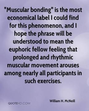 """Muscular bonding"" is the most economical label I could find for this phenomenon, and I hope the phrase will be understood to mean the euphoric fellow feeling that prolonged and rhythmic muscular movement arouses among nearly all participants in such exercises."
