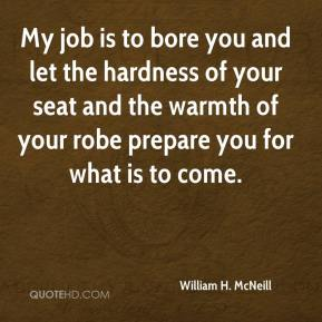 My job is to bore you and let the hardness of your seat and the warmth of your robe prepare you for what is to come.