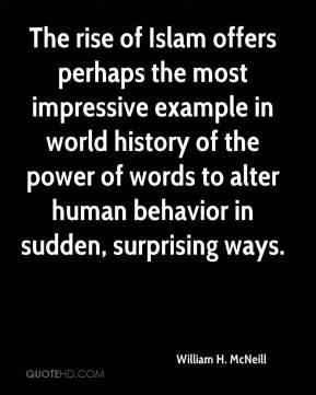 William H. McNeill  - The rise of Islam offers perhaps the most impressive example in world history of the power of words to alter human behavior in sudden, surprising ways.