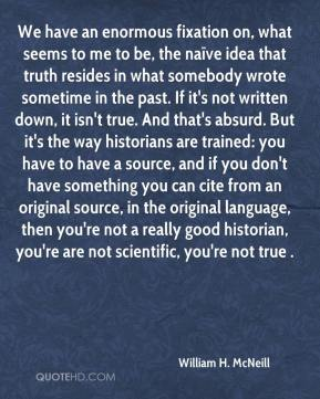 William H. McNeill  - We have an enormous fixation on, what seems to me to be, the naïve idea that truth resides in what somebody wrote sometime in the past. If it's not written down, it isn't true. And that's absurd. But it's the way historians are trained: you have to have a source, and if you don't have something you can cite from an original source, in the original language, then you're not a really good historian, you're are not scientific, you're not true .