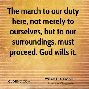 William H. O'Connell - The march to our duty here, not merely to ourselves, but to our surroundings, must proceed. God wills it.