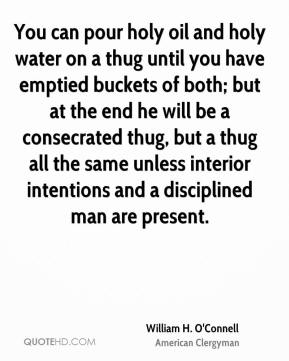 William H. O'Connell - You can pour holy oil and holy water on a thug until you have emptied buckets of both; but at the end he will be a consecrated thug, but a thug all the same unless interior intentions and a disciplined man are present.