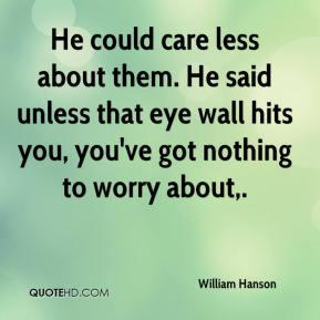 He could care less about them. He said unless that eye wall hits you, you've got nothing to worry about.