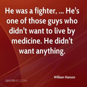 William Hanson  - He was a fighter, ... He's one of those guys who didn't want to live by medicine. He didn't want anything.