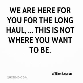 William Lawson  - We are here for you for the long haul, ... This is not where you want to be.