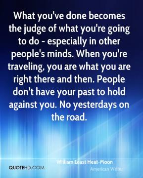William Least Heat-Moon - What you've done becomes the judge of what you're going to do - especially in other people's minds. When you're traveling, you are what you are right there and then. People don't have your past to hold against you. No yesterdays on the road.