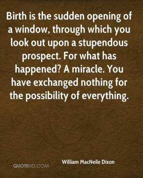 William MacNeile Dixon  - Birth is the sudden opening of a window, through which you look out upon a stupendous prospect. For what has happened? A miracle. You have exchanged nothing for the possibility of everything.