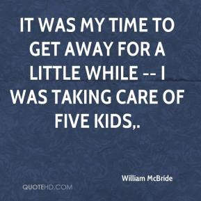 William McBride  - It was my time to get away for a little while -- I was taking care of five kids.