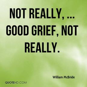William McBride  - Not really, ... Good grief, not really.