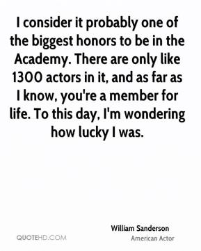 William Sanderson - I consider it probably one of the biggest honors to be in the Academy. There are only like 1300 actors in it, and as far as I know, you're a member for life. To this day, I'm wondering how lucky I was.
