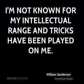 William Sanderson - I'm not known for my intellectual range and tricks have been played on me.