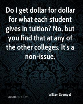 William Strampel  - Do I get dollar for dollar for what each student gives in tuition? No, but you find that at any of the other colleges. It's a non-issue.