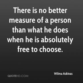 Wilma Askinas  - There is no better measure of a person than what he does when he is absolutely free to choose.