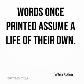 Wilma Askinas  - Words once printed assume a life of their own.