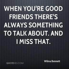 Wilma Bennett  - When you're good friends there's always something to talk about. And I miss that.