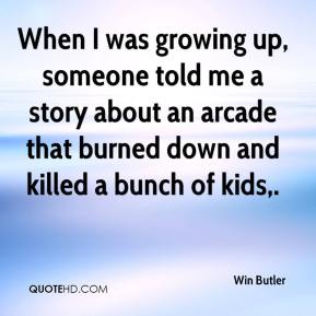 Win Butler  - When I was growing up, someone told me a story about an arcade that burned down and killed a bunch of kids.