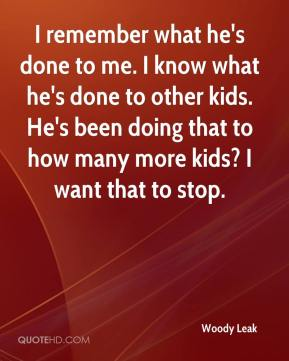 Woody Leak  - I remember what he's done to me. I know what he's done to other kids. He's been doing that to how many more kids? I want that to stop.