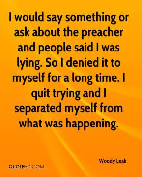 Woody Leak  - I would say something or ask about the preacher and people said I was lying. So I denied it to myself for a long time. I quit trying and I separated myself from what was happening.