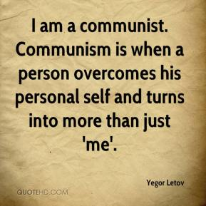 Yegor Letov  - I am a communist. Communism is when a person overcomes his personal self and turns into more than just 'me'.