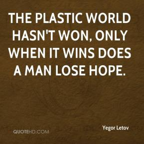 Yegor Letov  - The plastic world hasn't won, only when it wins does a man lose hope.