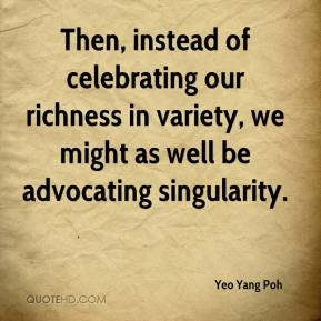 Yeo Yang Poh  - Then, instead of celebrating our richness in variety, we might as well be advocating singularity.