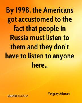 Yevgeny Adamov  - By 1998, the Americans got accustomed to the fact that people in Russia must listen to them and they don't have to listen to anyone here.