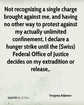 Yevgeny Adamov  - Not recognizing a single charge brought against me, and having no other way to protest against my actually unlimited confinement, I declare a hunger strike until the (Swiss) Federal Office of Justice decides on my extradition or release.
