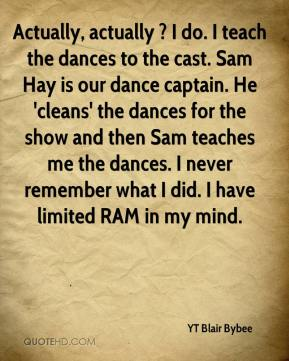 YT Blair Bybee  - Actually, actually ? I do. I teach the dances to the cast. Sam Hay is our dance captain. He 'cleans' the dances for the show and then Sam teaches me the dances. I never remember what I did. I have limited RAM in my mind.
