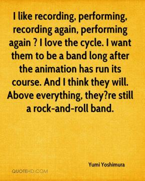 Yumi Yoshimura  - I like recording, performing, recording again, performing again ? I love the cycle. I want them to be a band long after the animation has run its course. And I think they will. Above everything, they?re still a rock-and-roll band.