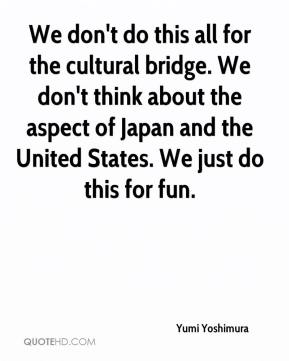 Yumi Yoshimura  - We don't do this all for the cultural bridge. We don't think about the aspect of Japan and the United States. We just do this for fun.