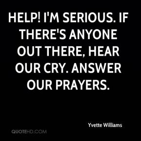 Yvette Williams  - Help! I'm serious. If there's anyone out there, hear our cry. Answer our prayers.